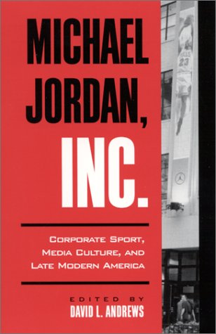 Michael Jordan, Inc. Corporate Sport, Media Culture, and Late Modern America  2001 edition cover