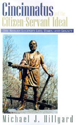 Cincinnatus and the Citizen-Servant Ideal The Roman Legend's Life, Times and Legacy  1999 9781401011260 Front Cover