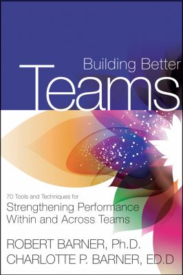 Building Better Teams 70 Tools and Techniques for Strengthening Performance Within and Across Teams  2012 edition cover