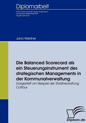 Die Balanced Scorecard Als ein Steuerungsinstrument des Strategischen Managements in der Kommunalverwaltung   2009 9783836652261 Front Cover