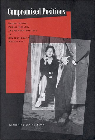 Compromised Positions Prostitution, Public Health, and Gender Politics in Revolutionary Mexico City  2001 edition cover