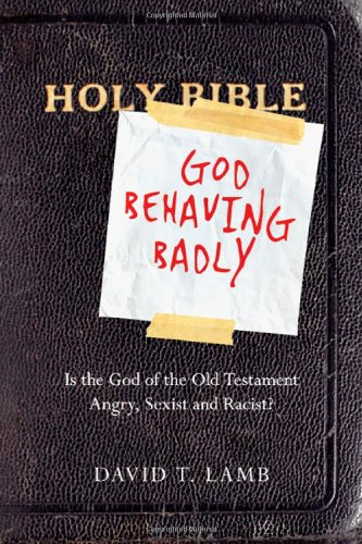 God Behaving Badly Is the God of the Old Testament Angry, Sexist and Racist?  2011 edition cover