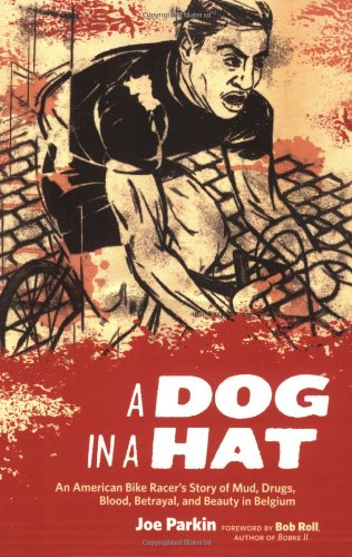 Dog in a Hat An American Bike Racer's Story of Mud, Drugs, Blood, Betrayal, and Beauty in Belgium  2008 9781934030264 Front Cover