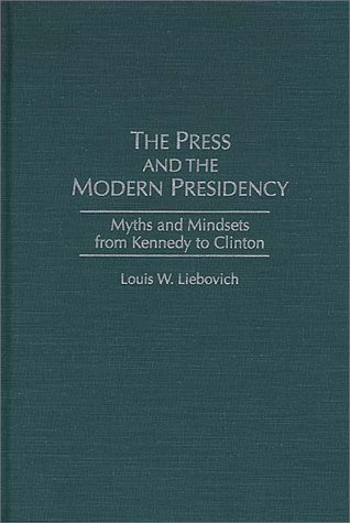 Press and the Modern Presidency Myths and Mindsets from Kennedy to Clinton N/A 9780275959265 Front Cover