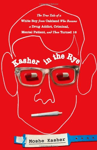 Kasher in the Rye The True Tale of a White Boy from Oakland Who Became a Drug Addict, Criminal, Mental Patient, and Then Turned 16  2012 edition cover