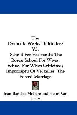 Dramatic Works of Moliere V2 School for Husbands; the Bores; School for Wives; School for Wives Criticized; Impromptu of Versailles; the Forced M N/A 9780548372265 Front Cover