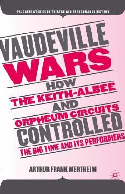 Vaudeville Wars How the Keith-Albee and Orpheum Circuits Controlled the Big-Time and Its Performers  2006 9781403968265 Front Cover