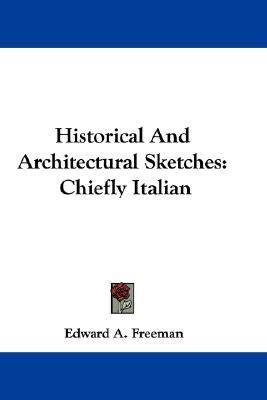 Historical and Architectural Sketches : Chiefly Italian N/A 9780548317266 Front Cover