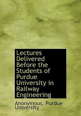 Lectures Delivered Before the Students of Purdue University in Railway Engineering N/A 9781115277266 Front Cover