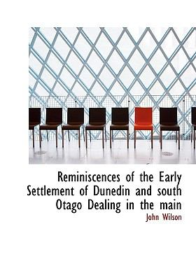 Reminiscences of the Early Settlement of Dunedin and South Otago Dealing in the Main N/A 9781115392266 Front Cover