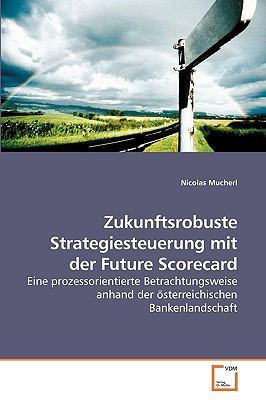 Zukunftsrobuste Strategiesteuerung mit der Future Scorecard Eine prozessorientierte Betrachtungsweise anhand der �sterreichischen Bankenlandschaft N/A 9783836491266 Front Cover