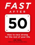 Fast After 50 How to Race Strong for the Rest of Your Life  2015 9781937715267 Front Cover