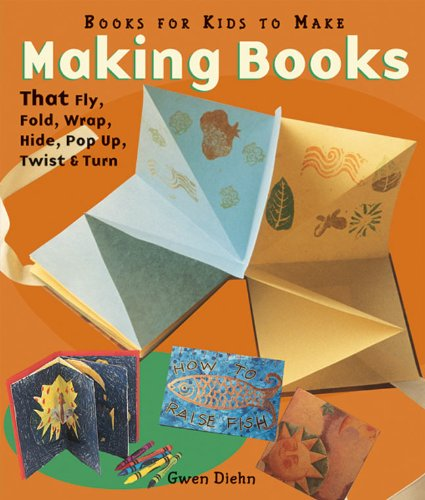 Making Books That Fly, Fold, Wrap, Hide, Pop Up, Twist, and Turn  2006 9781579903268 Front Cover