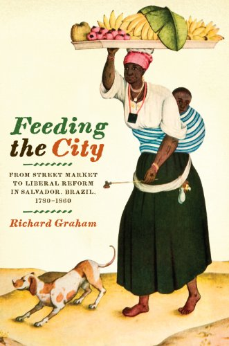 Feeding the City From Street Market to Liberal Reform in Salvador, Brazil, 1780-1860  2010 edition cover