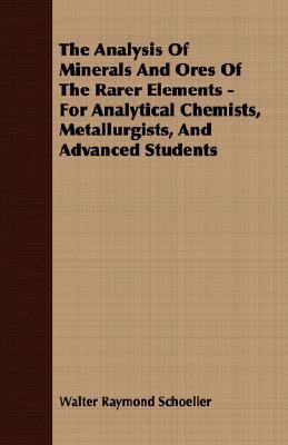 Analysis of Minerals and Ores of the Rarer Elements - for Analytical Chemists, Metallurgists, and Advanced Students  N/A 9781406716269 Front Cover