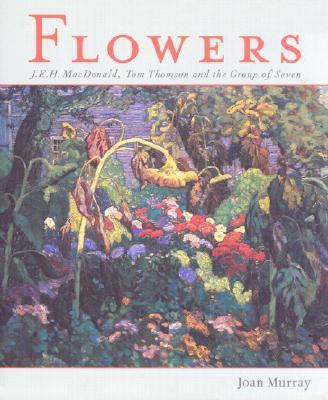 Flowers J. E. H. MacDonald, Tom Thompson and the Group of Seven  2002 9781552783269 Front Cover