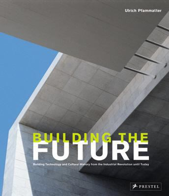 Building the Future Building Technology and Cultural History from the Industrial Revolution until Today  2008 9783791339269 Front Cover