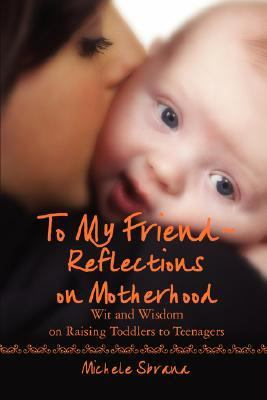 To My Friend Reflections on Motherhood Wit and Wisdom on Raising Toddlers to Teenagers N/A 9780595474271 Front Cover