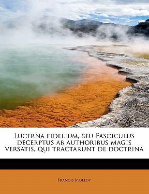 Lucerna Fidelium, Seu Fasciculus Decerptus Ab Authoribus Magis Versatis, Qui Tractarunt de Doctrin  N/A 9781115440271 Front Cover