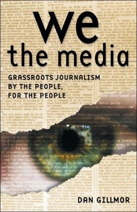 We the Media Grassroots Journalism by the People, for the People  2006 9780596102272 Front Cover