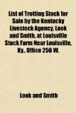 List of Trotting Stock for Sale by the Kentucky Livestock Agency, Look and Smith, at Louisville Stock Farm near Louisville, Ky , Office 256 W N/A edition cover