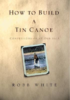 How to Build a Tin Canoe Confessions of an Old Salt  2003 9781401300272 Front Cover