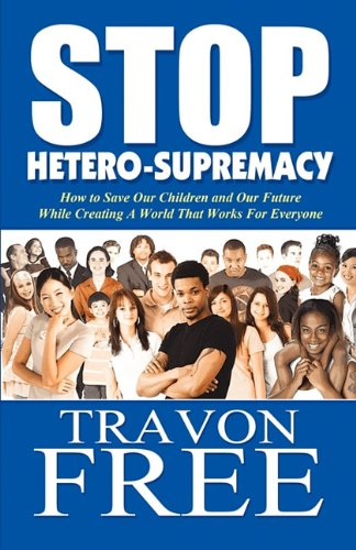 Stop Hetero-Supremacy How to Save Our Children and Our Future While Creating A World That Works for Everyone  2011 edition cover