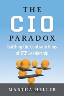 CIO Paradox Battling the Contradictions of IT Leadership  2014 9781937134273 Front Cover