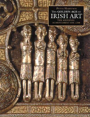 Golden Age of Irish Art The Medieval Achievement, 600-1200  2000 9780500019276 Front Cover
