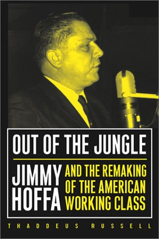 Out of the Jungle Jimmy Hoffa and the Remaking of the American Working Class  2003 edition cover