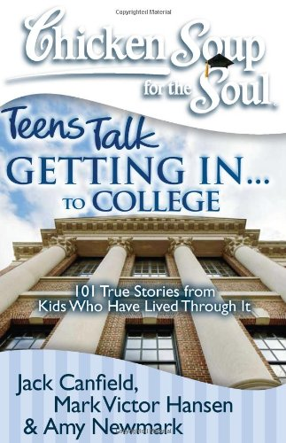 Chicken Soup for the Soul: Teens Talk Getting in... to College 101 True Stories from Kids Who Have Lived Through It N/A 9781935096276 Front Cover