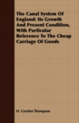 The Canal System of England: Its Growth and Present Condition, With Particular Reference to the Cheap Carriage of Goods  2007 9781406780277 Front Cover