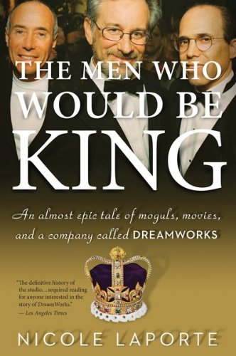 Men Who Would Be King An Almost Epic Tale of Moguls, Movies, and a Company Called DreamWorks  2010 9780547520278 Front Cover