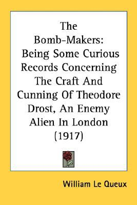 Bomb-Makers : Being Some Curious Records Concerning the Craft and Cunning of Theodore Drost, an Enemy Alien in London (1917) N/A 9780548734278 Front Cover