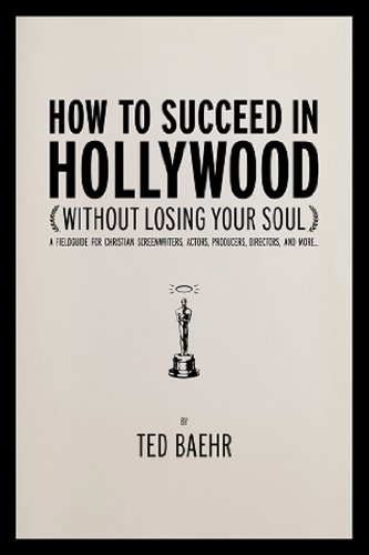How to Succeed in Hollywood A Field Guide for Christian Screenwriters, Actors, Producers, Directors, and More  2011 9781936488278 Front Cover