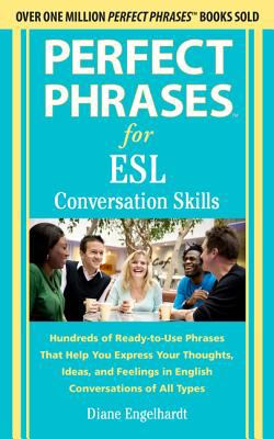 Perfect Phrases for ESL - Conversation Skills Hundreds of Ready-to-Use Phrases That Help You Express Your Thoughts, Ideas, and Feelings in English Conversations of All Types  2013 edition cover