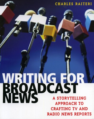 Writing for Broadcast News A Storytelling Approach to Crafting TV and Radio News Reports  2005 9780742540279 Front Cover