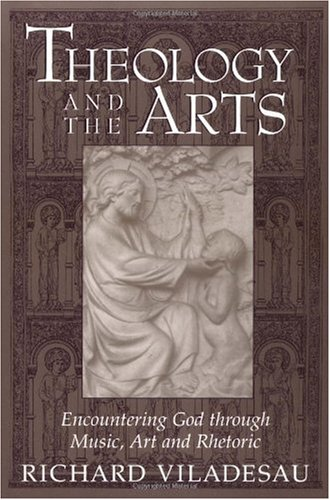 Theology and the Arts Encountering God Through Music, Art and Rhetoric  2000 edition cover