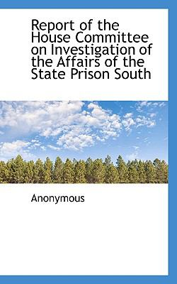 Report of the House Committee on Investigation of the Affairs of the State Prison South  N/A 9781116645279 Front Cover