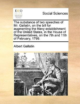 Substance of Two Speeches of Mr Gallatin, on the Bill for Augmenting the Navy Establishment of the United States, in the House of Representatives  N/A edition cover