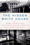 Hidden White House Harry Truman and the Reconstruction of America's Most Famous Residence N/A edition cover