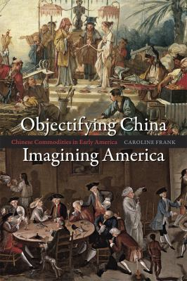 Objectifying China, Imagining America Chinese Commodities in Early America  2011 9780226260280 Front Cover
