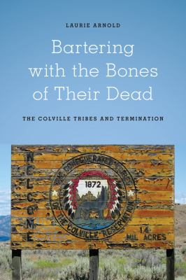 Bartering with the Bones of Their Dead The Colville Confederated Tribes and Termination  2012 edition cover