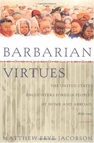 Barbarian Virtues The United States Encounters Foreign Peoples at Home and Abroad, 1876-1917 N/A edition cover