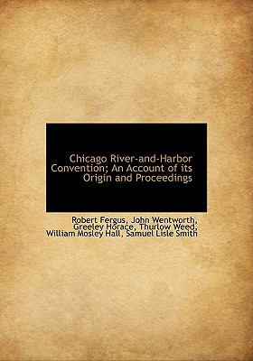 Chicago River-and-Harbor Convention; an Account of Its Origin and Proceedings N/A 9781115194280 Front Cover