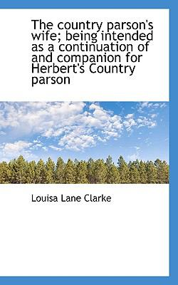 Country Parson's Wife; Being Intended As a Continuation of and Companion for Herbert's Country P  N/A 9781116752281 Front Cover