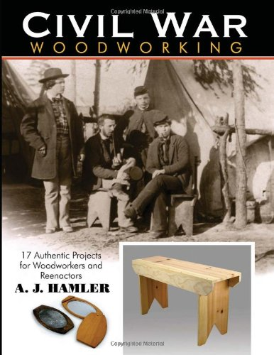 Civil War Woodworking 17 Authentic Projects for Woodworkers and Reenactors  2009 9781933502281 Front Cover