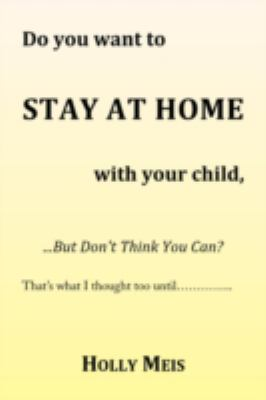 Do You Want to Stay at Home with Your Child... ... but Don't Think You Can?  2008 edition cover