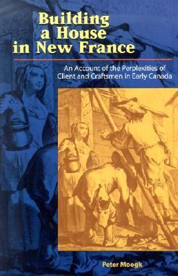 Building a House in New France An Account of the Perplexities of Client and Craftsmen in Early Canada  2001 9781550416282 Front Cover
