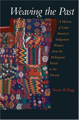 Weaving the Past A History of Latin America's Indigenous Women from the Prehispanic Period to the Present  2005 edition cover